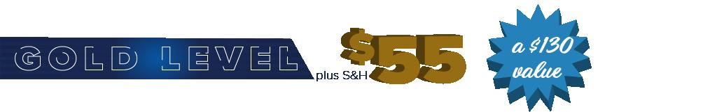 Gold Level - $55 plus S&H - a $130 value